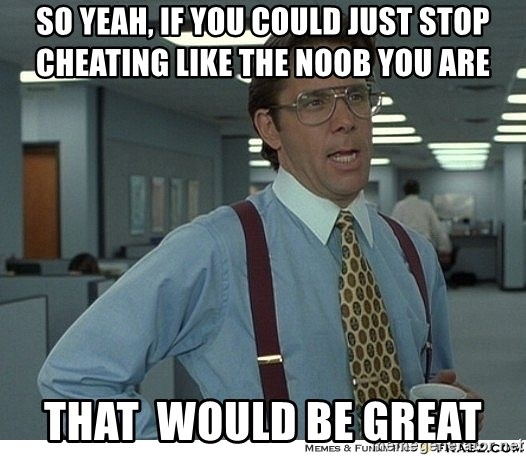 That would be great - so yeah, if you could just stop cheating like the noob you are that  would be great
