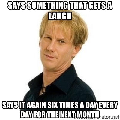 Stupid Opie - says something that gets a laugh SAYS it again six times a day every day for the next month