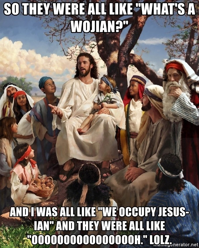 "storytime jesus - so they were all like ""What's a wojian?"" and i was all like ""We occupy jesus-ian"" and they were all like ""OOOOOOOOOOOOOOOOH."" lolz."