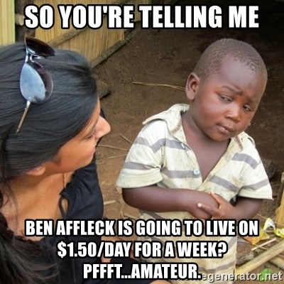 Skeptical 3rd World Kid - So you're telling me Ben affleck is going to live on $1.50/day for a wEek? Pffft...amateur.
