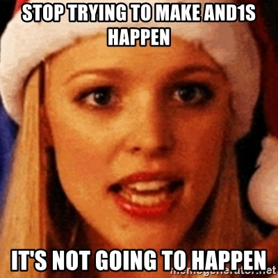 trying to make fetch happen  - Stop trying to make and1s happen It's not going to happen