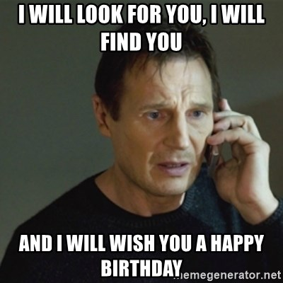 taken meme - I will Look For you, I will Find you and i will wish you a happy birthday