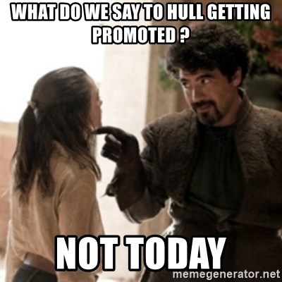 Not today arya - What do we say to Hull getting promoted ? Not today