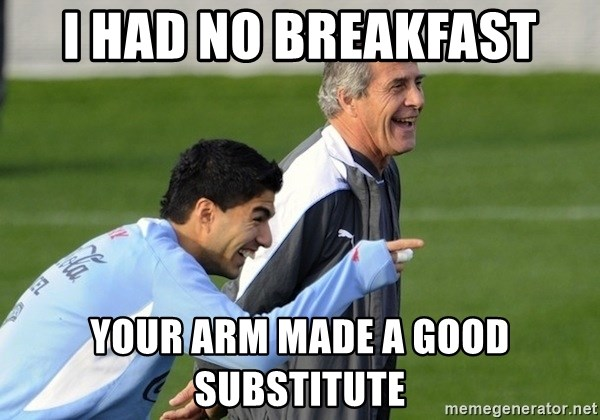 Luis Suarez - i had no breakfast your arm made a good substitute