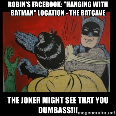 """Batman Slappp - Robin's Facebook: """"Hanging with Batman"""" Location - The Batcave The Joker might see that you dumbass!!!"""