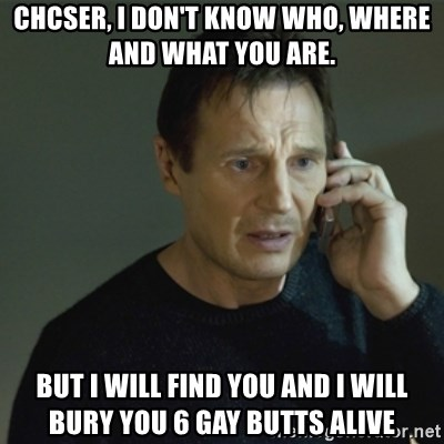 I don't know who you are... - CHCSER, I DON'T KNOW WHO, WHERE AND WHAT YOU ARE. BUT I WILL FIND YOU AND I WILL BURY YOU 6 GAY BUTTS ALIVE