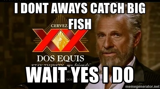 Dos Equis Man - i DONT AWAYS CATCH BIG FISH  WAIT YES I DO