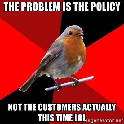 Retail Robin - The problem is the policy not the customers actually this time lol