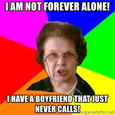 teacher - i am not forever alone! i have a boyfriend that just never calls!