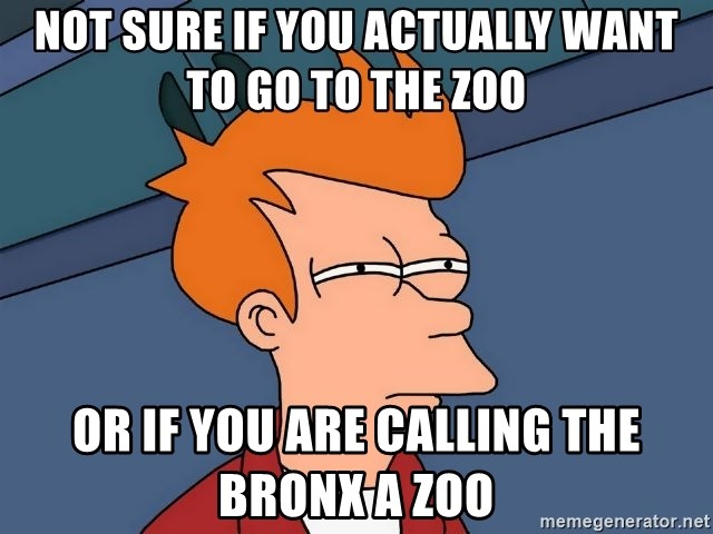 Futurama Fry - not sure if you actually want to go to the zoo or if you are calling the bronx a zoo