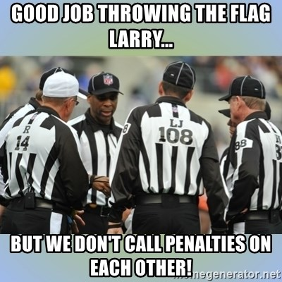 NFL Ref Meeting - good job throwing the flag larry... but we don't call penalties on each other!