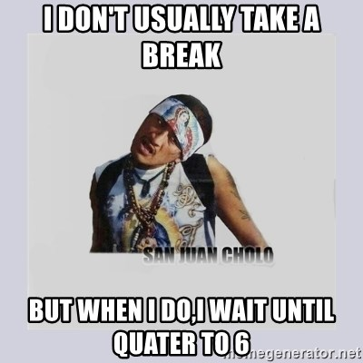 san juan cholo - I DON'T USUALLY TAKE A BREAK BUT WHEN I DO,I WAIT UNTIL QUATER TO 6