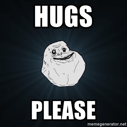 Forever Alone - hugs please
