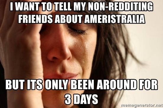 First World Problems - i WANT TO TELL MY NON-REDDITING FRIENDS ABOUT aMERISTRALIA  bUT ITS ONLY BEEN AROUND FOR 3 DAYS