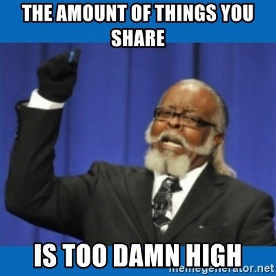 Too damn high - THE AMOUNT OF THINGS YOU SHARE IS TOO DAMN HIGH