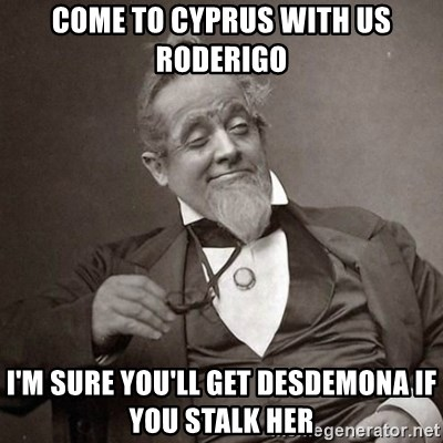 1889 [10] guy - come to cyprus with us roderigo I'm sure you'll get desdemona if you stalk her