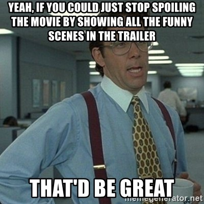 Yeah that'd be great... - Yeah, if you could just stop spoiling the movie by showing all the funny scenes in the trailer ThaT'd be great