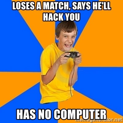 Annoying Gamer Kid - Loses a match, says he'll hack you has no computer
