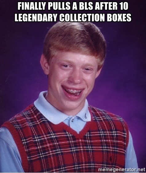 Bad Luck Brian - finally pulls a bls after 10 legendary collection boxes