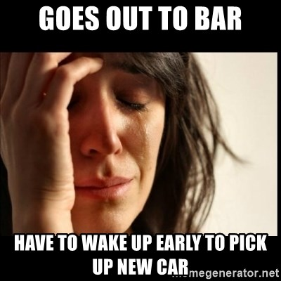 First World Problems - Goes out to bar Have to wake up early to pick up new car