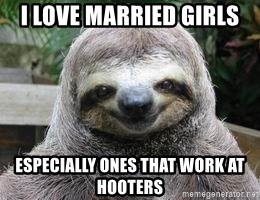 Sexual Sloth - I LOVE MARRIED GIRLS ESPECIALLY ONES THAT WORK AT HOOTERS