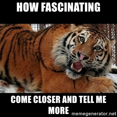 Sarcasm Tiger - how fascinating come closer and tell me more