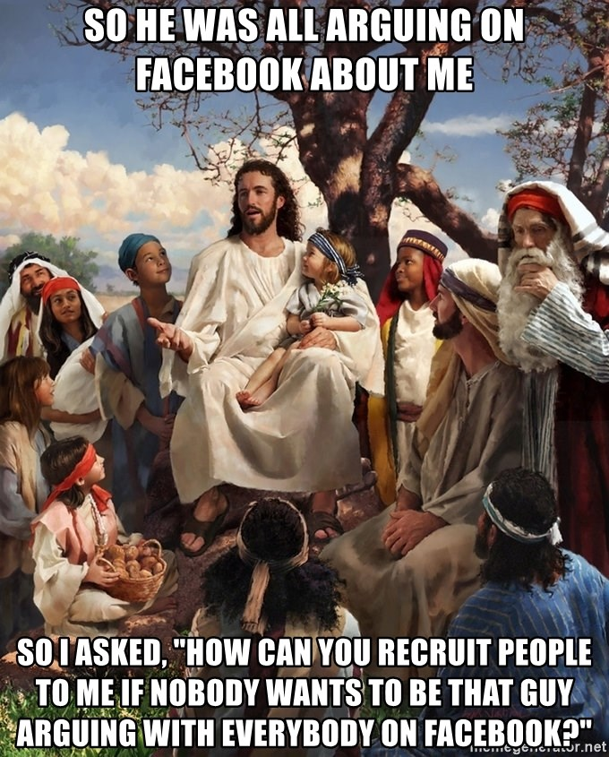 """storytime jesus - so he was All arguing on Facebook about me So I asked, """"how can you recruit people to me if nobody wants to be that guy arguing with everybody on Facebook?"""""""