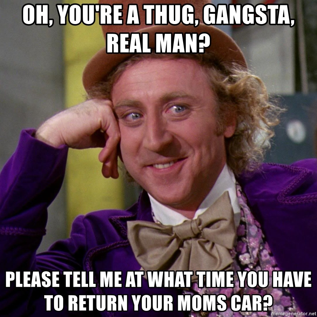 Willy Wonka - Oh, you're a thug, gangsta, real man? Please tell me at what time you have to return your moms car?