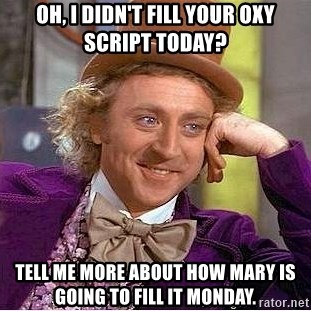 Willy Wonka - Oh, I didn't fill your oxy script today? Tell me more about how Mary is gOIng to fill it Monday.