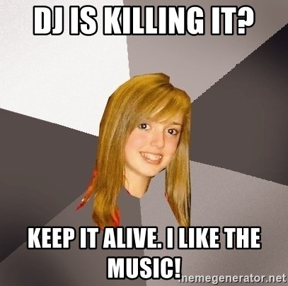 Musically Oblivious 8th Grader - DJ is killing it? keep it alive. i like the music!