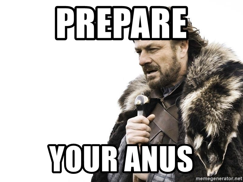 Winter is Coming - pREPARE YOUR aNUS