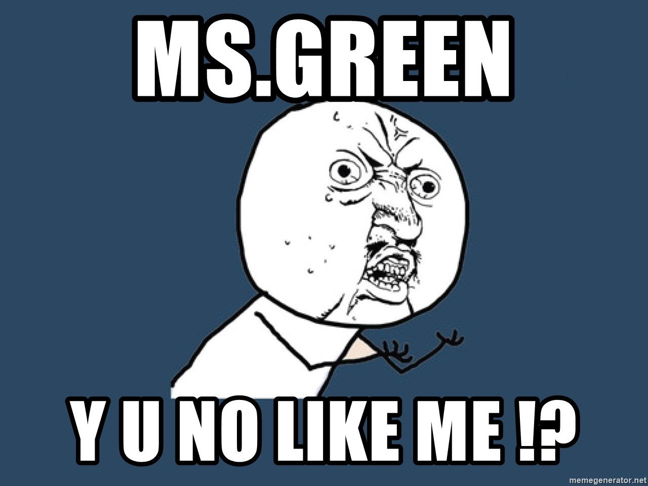 Y U No - Ms.green  Y u no like me !?
