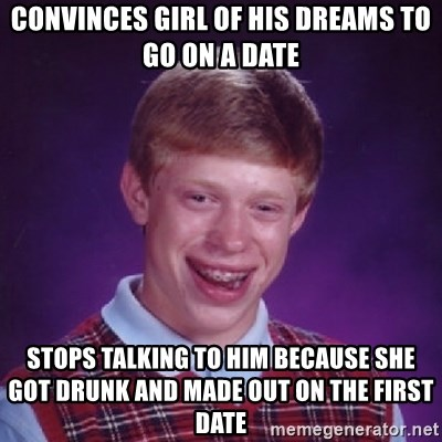 Bad Luck Brian - Convinces girl of his dreams to go on a date stops talking to him because she got drunk and made out on the first date