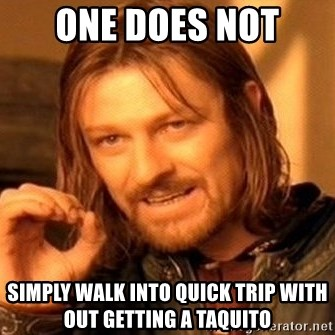 One Does Not Simply - One does not Simply walk into quick trip with out getting a taquito