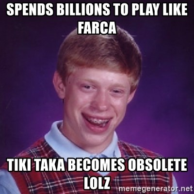 Bad Luck Brian - spends billions to play like farca tiki taka becomes obsolete lolz