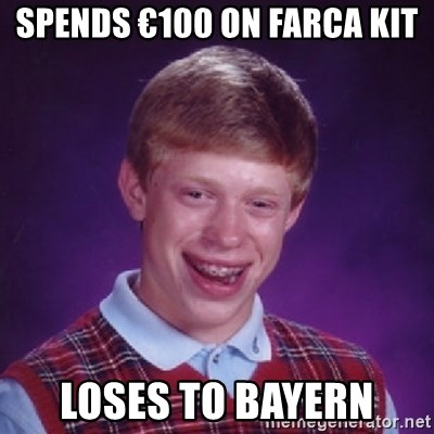 Bad Luck Brian - Spends €100 on farca kit loses to bayern