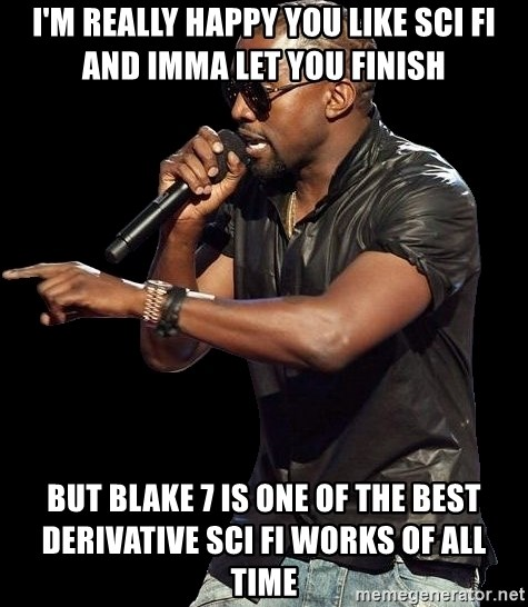 Kanye West - I'm really happy you like Sci Fi and Imma let you finish but Blake 7 is one of the best derivative Sci Fi works of all time
