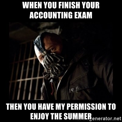 Bane Meme - When you finish your accounting exam then you have my permission to enjoy the summer