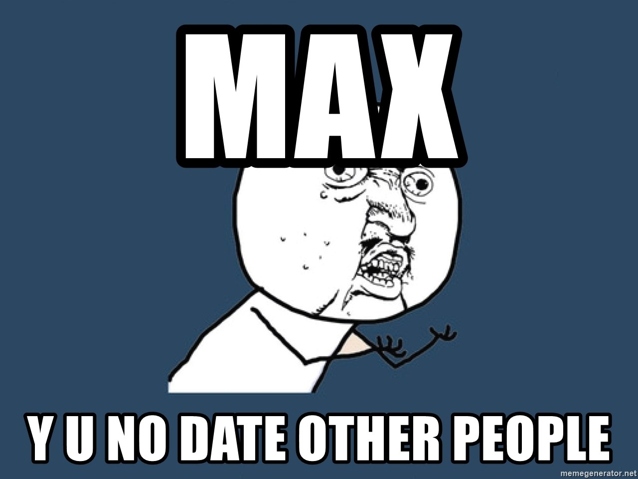 Y U No - Max Y U NO DATE OTHER PEOPLE