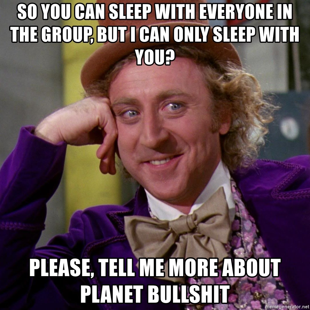 Willy Wonka - so you can sleep with Everyone in the group, but i can only sleep with you? please, tell me more about planet bullshit