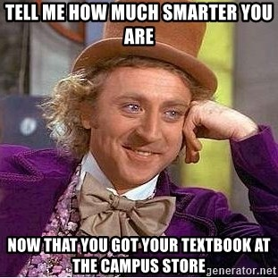 Willy Wonka - Tell me how much smarter you are Now that you got youR textbook at the campus store