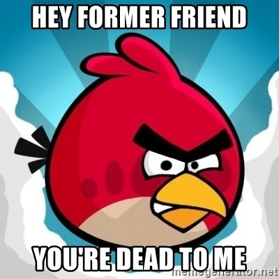 Angry Bird - Hey former friend You're dead to me