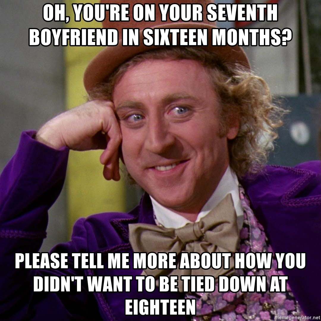 Willy Wonka - oh, you're on your seventh boyfriend in sixteen months? please tell me more about how you didn't want to be tied down at eighteen