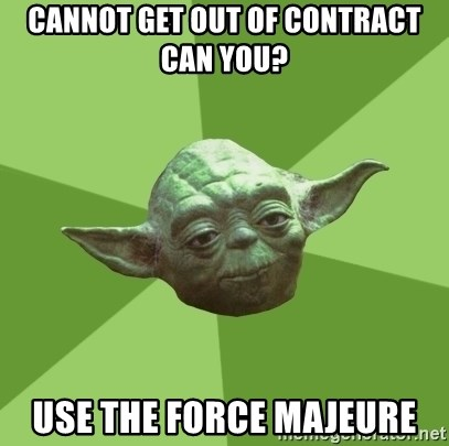 Advice Yoda Gives - Cannot get out of contract can you? Use the Force Majeure