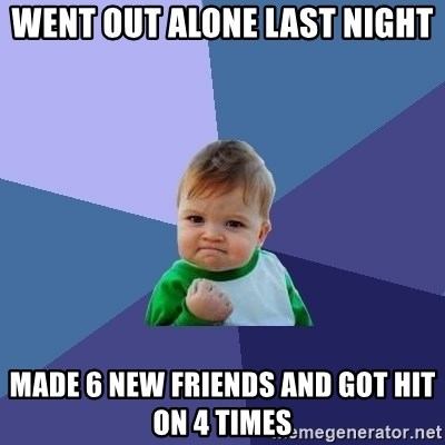 Success Kid - Went out alone last night Made 6 new friends And got Hit on 4 times