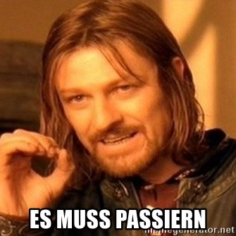 One Does Not Simply -  ES MUSS passiern