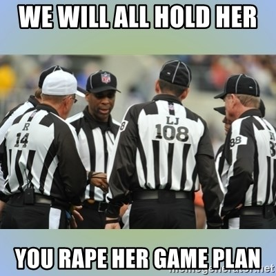 NFL Ref Meeting - we will all hold her  you rape her game plan