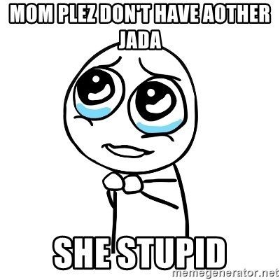 pleaseguy  - MOM PLEZ DON'T HAVE AOTHER JADA  SHE STUPID
