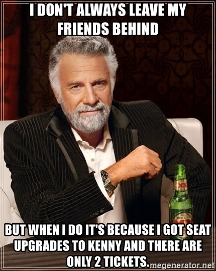 The Most Interesting Man In The World - I DON'T ALWAYS LEAVE MY FRIENDS BEHIND BUT WHEN I DO IT'S BECAUSE I GOT SEAT UPGRADES TO KENNY AND THERE ARE ONLY 2 TICKETS.