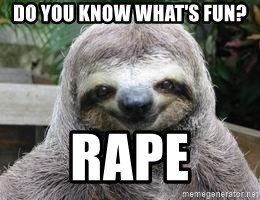 Sexual Sloth - Do you know what's fun?  rape